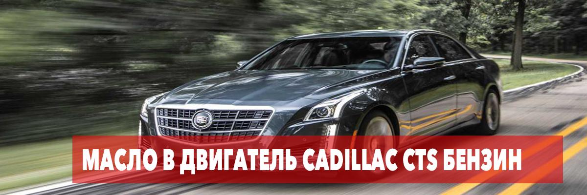 Какое масло лить в двигатель Cadillac CTS бензин